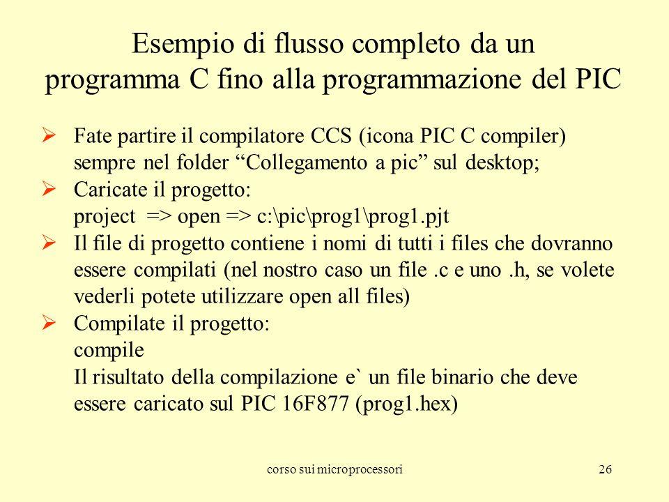 corso sui microprocessori26 Esempio di flusso completo da un programma C fino alla programmazione del PIC Fate partire il compilatore CCS (icona PIC C compiler) sempre nel folder Collegamento a pic sul desktop; Caricate il progetto: project => open => c:\pic\prog1\prog1.pjt Il file di progetto contiene i nomi di tutti i files che dovranno essere compilati (nel nostro caso un file.c e uno.h, se volete vederli potete utilizzare open all files) Compilate il progetto: compile Il risultato della compilazione e` un file binario che deve essere caricato sul PIC 16F877 (prog1.hex)