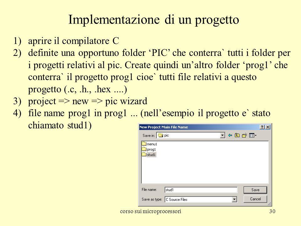 corso sui microprocessori30 Implementazione di un progetto 1)aprire il compilatore C 2)definite una opportuno folder PIC che conterra` tutti i folder per i progetti relativi al pic.