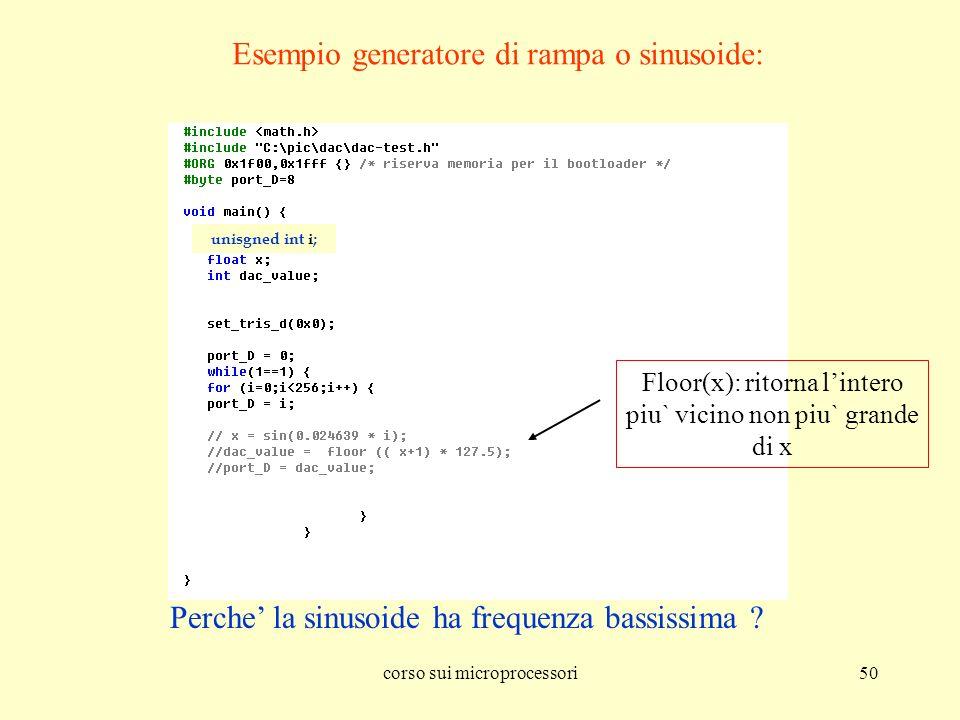 corso sui microprocessori50 Esempio generatore di rampa o sinusoide: Perche la sinusoide ha frequenza bassissima ? unisgned int i; Floor(x): ritorna l