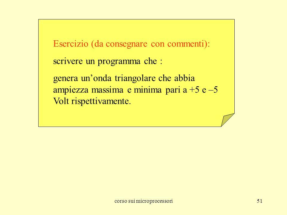 corso sui microprocessori51 Esercizio (da consegnare con commenti): scrivere un programma che : genera unonda triangolare che abbia ampiezza massima e minima pari a +5 e –5 Volt rispettivamente.