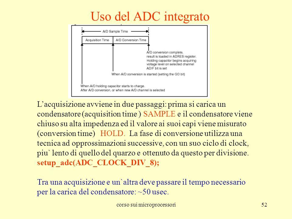 corso sui microprocessori52 Uso del ADC integrato Lacquisizione avviene in due passaggi: prima si carica un condensatore (acquisition time ) SAMPLE e
