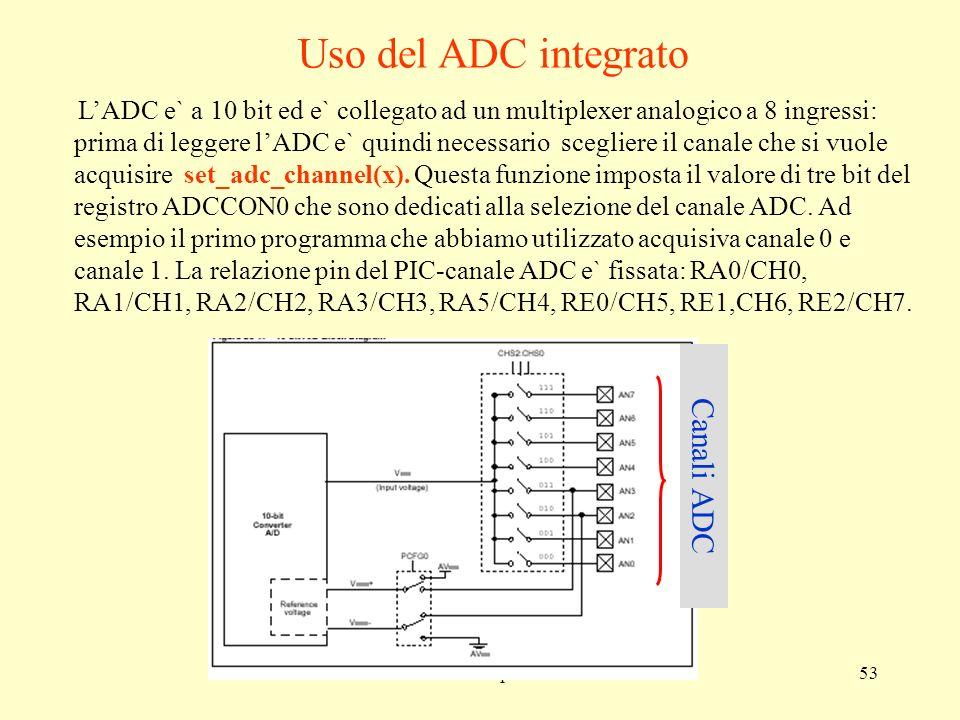 corso sui microprocessori53 LADC e` a 10 bit ed e` collegato ad un multiplexer analogico a 8 ingressi: prima di leggere lADC e` quindi necessario scegliere il canale che si vuole acquisire set_adc_channel(x).