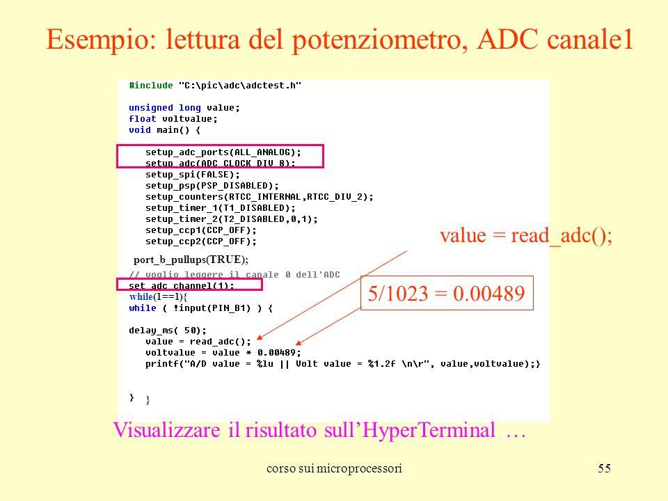 corso sui microprocessori55 Esempio: lettura del potenziometro, ADC canale1 5/1023 = 0.00489 Visualizzare il risultato sullHyperTerminal … port_b_pullups(TRUE); while(1==1){ } value = read_adc();