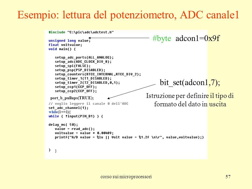 corso sui microprocessori57 port_b_pullups(TRUE); while(1==1){ } #byte adcon1=0x9f bit_set(adcon1,7); Istruzione per definire il tipo di formato del d