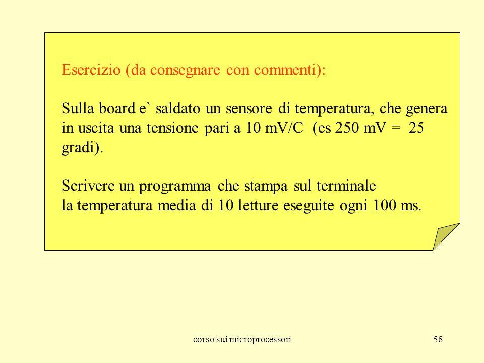 corso sui microprocessori58 Esercizio (da consegnare con commenti): Sulla board e` saldato un sensore di temperatura, che genera in uscita una tensione pari a 10 mV/C (es 250 mV = 25 gradi).