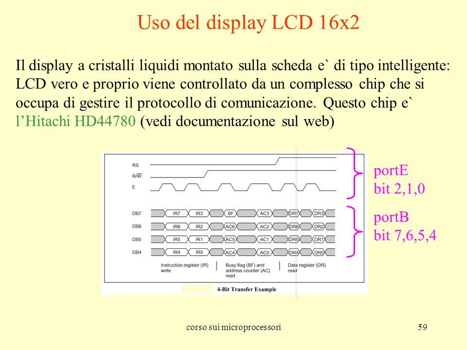 corso sui microprocessori59 Uso del display LCD 16x2 Il display a cristalli liquidi montato sulla scheda e` di tipo intelligente: LCD vero e proprio v