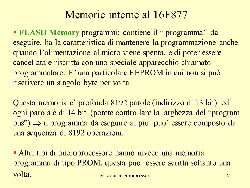 corso sui microprocessori6 FLASH Memory programmi: contiene il programma da eseguire, ha la caratteristica di mantenere la programmazione anche quando