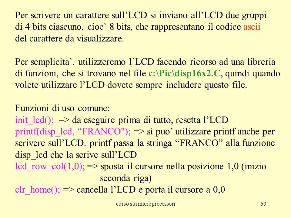 corso sui microprocessori60 Per scrivere un carattere sullLCD si inviano allLCD due gruppi di 4 bits ciascuno, cioe` 8 bits, che rappresentano il codice ascii del carattere da visualizzare.
