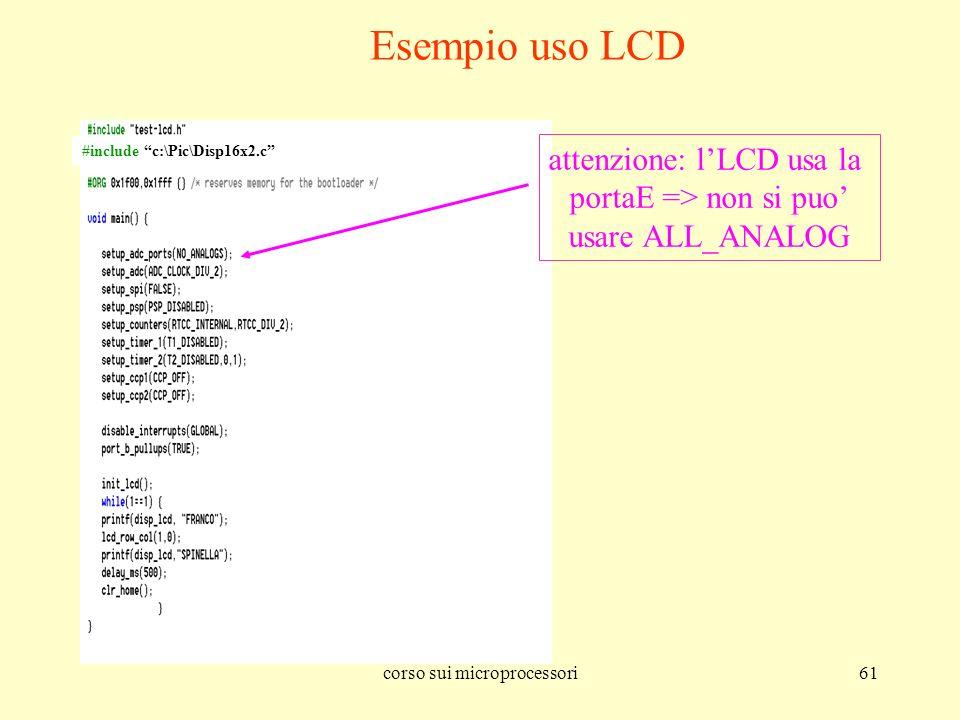 corso sui microprocessori61 Esempio uso LCD attenzione: lLCD usa la portaE => non si puo usare ALL_ANALOG #include c:\Pic\Disp16x2.c