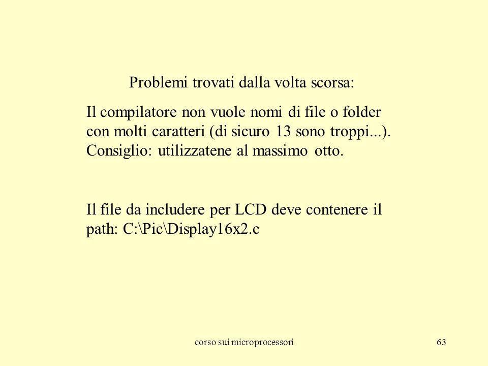 corso sui microprocessori63 Problemi trovati dalla volta scorsa: Il compilatore non vuole nomi di file o folder con molti caratteri (di sicuro 13 sono