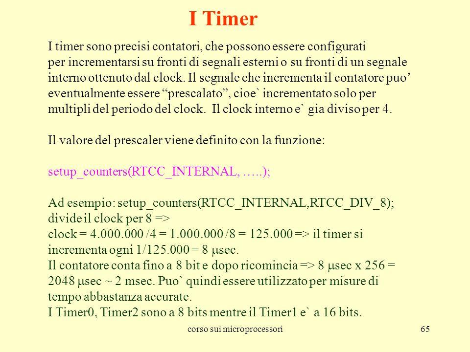 corso sui microprocessori65 I Timer I timer sono precisi contatori, che possono essere configurati per incrementarsi su fronti di segnali esterni o su fronti di un segnale interno ottenuto dal clock.