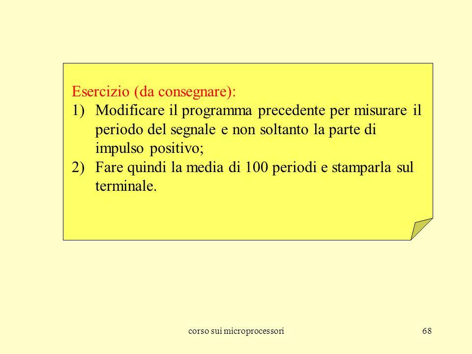 corso sui microprocessori68 Esercizio (da consegnare): 1)Modificare il programma precedente per misurare il periodo del segnale e non soltanto la part
