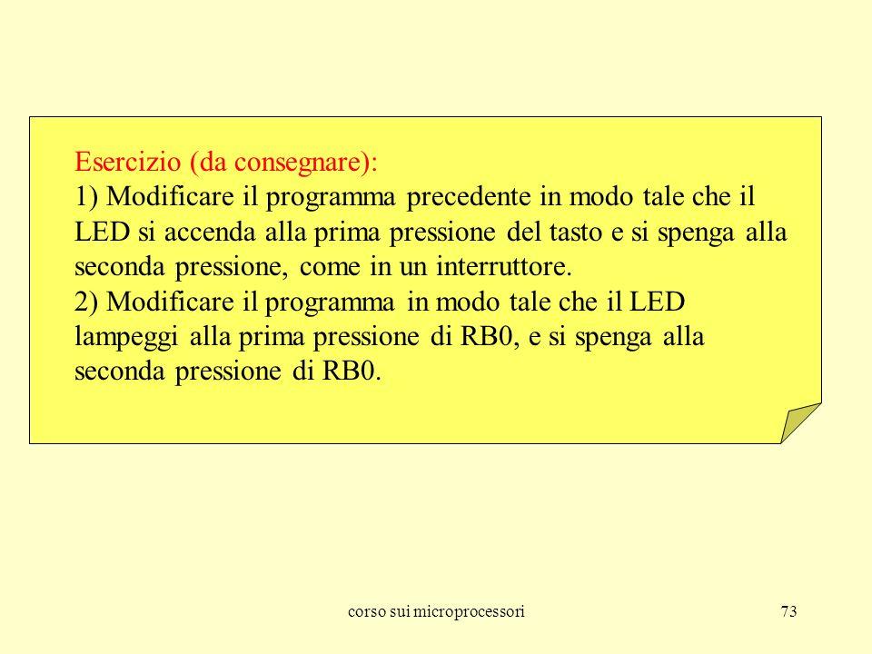 corso sui microprocessori73 Esercizio (da consegnare): 1) Modificare il programma precedente in modo tale che il LED si accenda alla prima pressione d