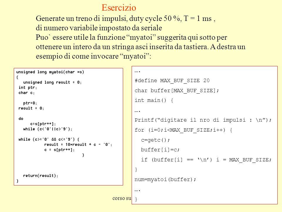 corso sui microprocessori77 Esercizio Generate un treno di impulsi, duty cycle 50 %, T = 1 ms, di numero variabile impostato da seriale Puo` essere utile la funzione myatoi suggerita qui sotto per ottenere un intero da un stringa asci inserita da tastiera.