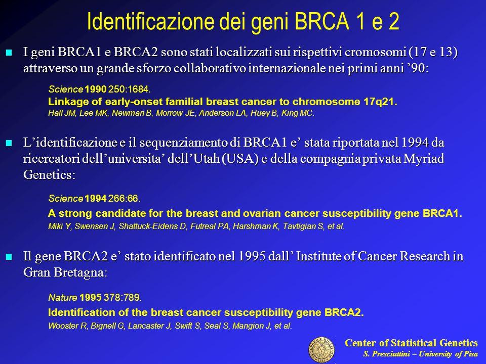 Center of Statistical Genetics S. Presciuttini – University of Pisa Identificazione dei geni BRCA 1 e 2 I geni BRCA1 e BRCA2 sono stati localizzati su