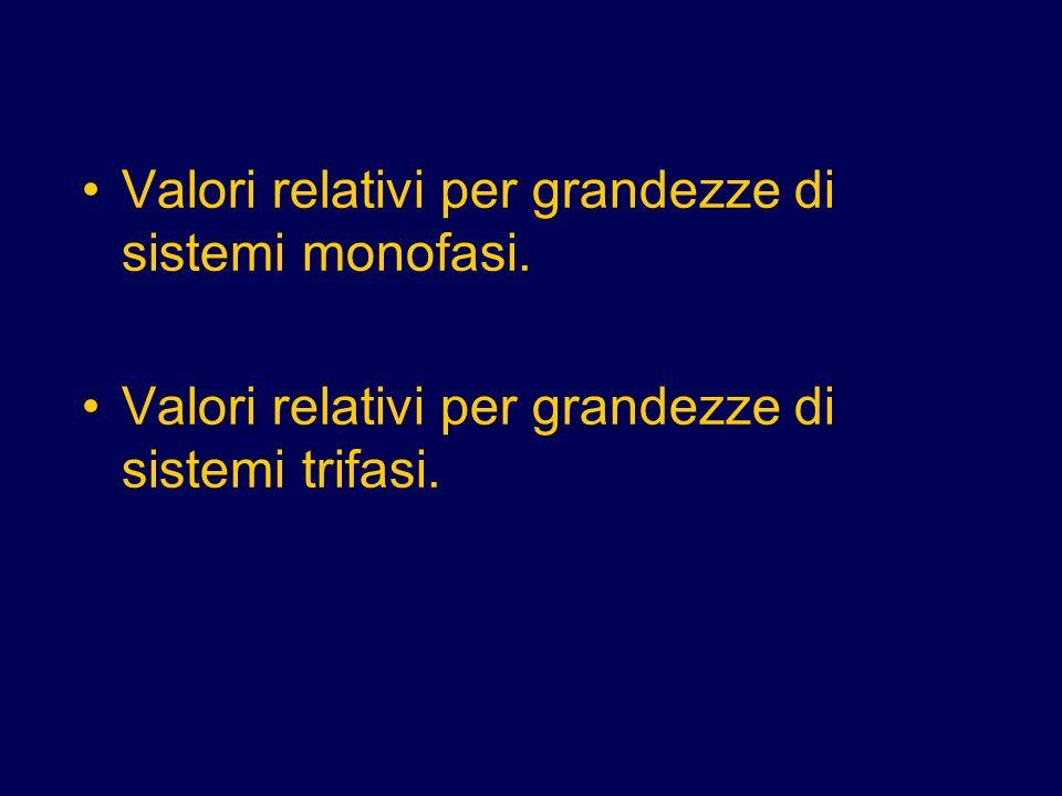 Valori relativi per grandezze di sistemi monofasi. Valori relativi per grandezze di sistemi trifasi.