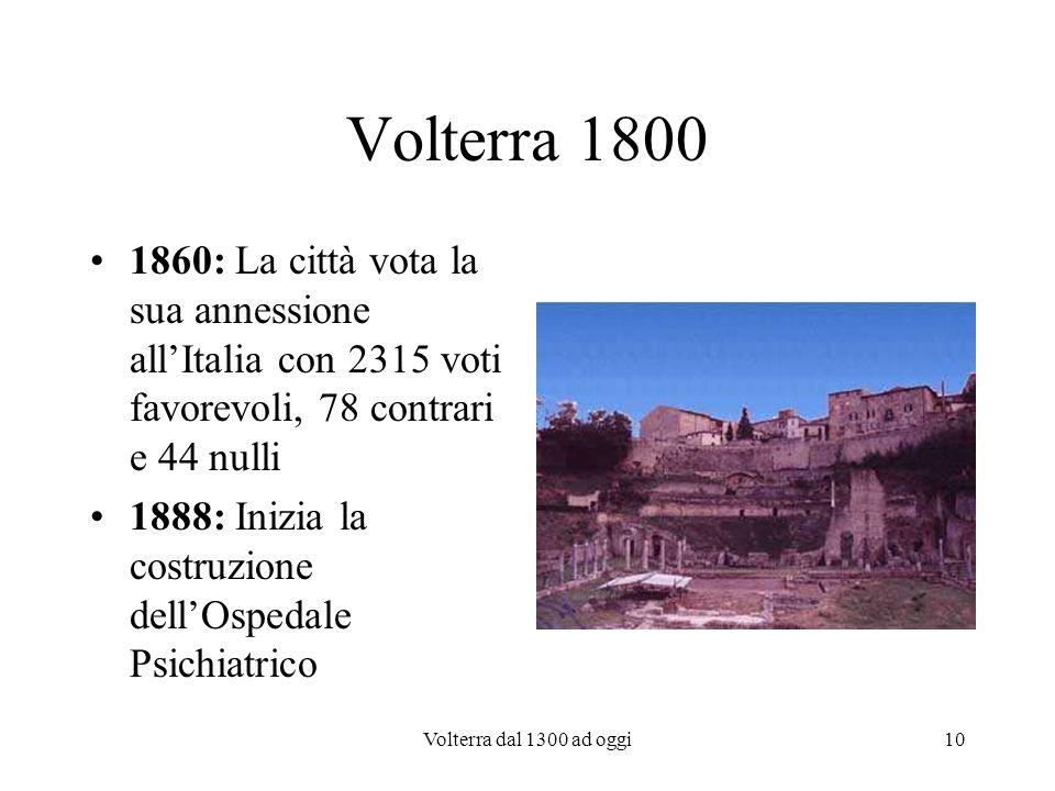 Volterra dal 1300 ad oggi10 Volterra 1800 1860: La città vota la sua annessione allItalia con 2315 voti favorevoli, 78 contrari e 44 nulli 1888: Inizi