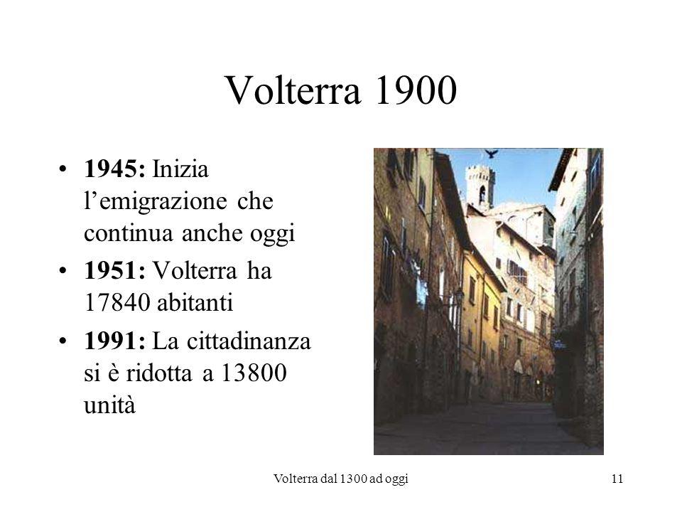 Volterra dal 1300 ad oggi11 Volterra 1900 1945: Inizia lemigrazione che continua anche oggi 1951: Volterra ha 17840 abitanti 1991: La cittadinanza si