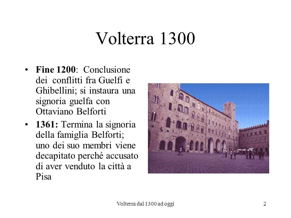 2 Volterra 1300 Fine 1200: Conclusione dei conflitti fra Guelfi e Ghibellini; si instaura una signoria guelfa con Ottaviano Belforti 1361: Termina la