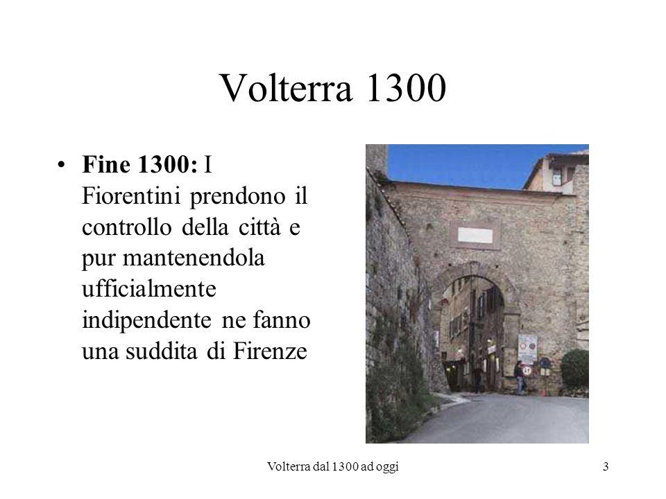 Volterra dal 1300 ad oggi3 Volterra 1300 Fine 1300: I Fiorentini prendono il controllo della città e pur mantenendola ufficialmente indipendente ne fa