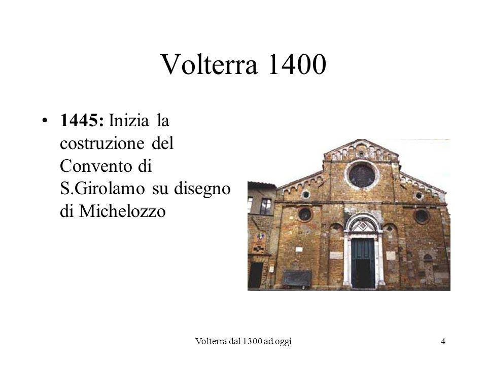 Volterra dal 1300 ad oggi5 Volterra 1400 1472: Volterra viene saccheggiata dalle milizie del Duca di Montefeltro; molte famiglie facoltose emigrano.