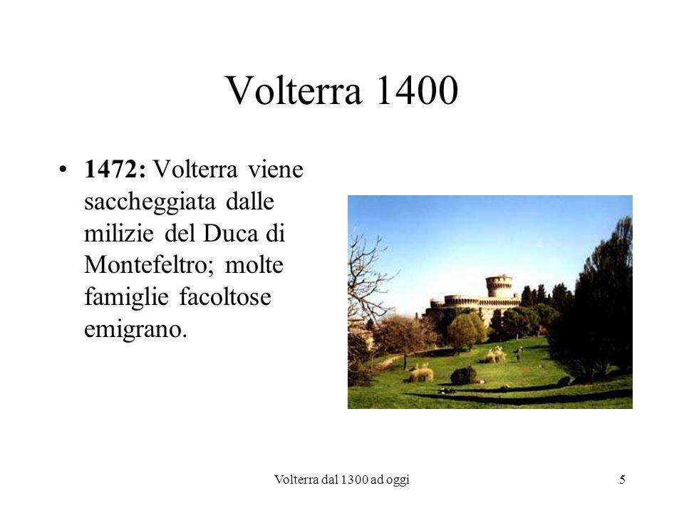 Volterra dal 1300 ad oggi6 Volterra 1400 1472 Antonio da S.Gallo il Vecchio ristruttura la Casa dei Grani trasformandola in Palazzo Vescovile dal momento che il precedente era stato raso al suolo dai Fiorentini; nello stesso luogo inizia la costruzione della Fortezza del Mastio voluta da Lorenzo il Magnifico per controllare Volterra e Siena
