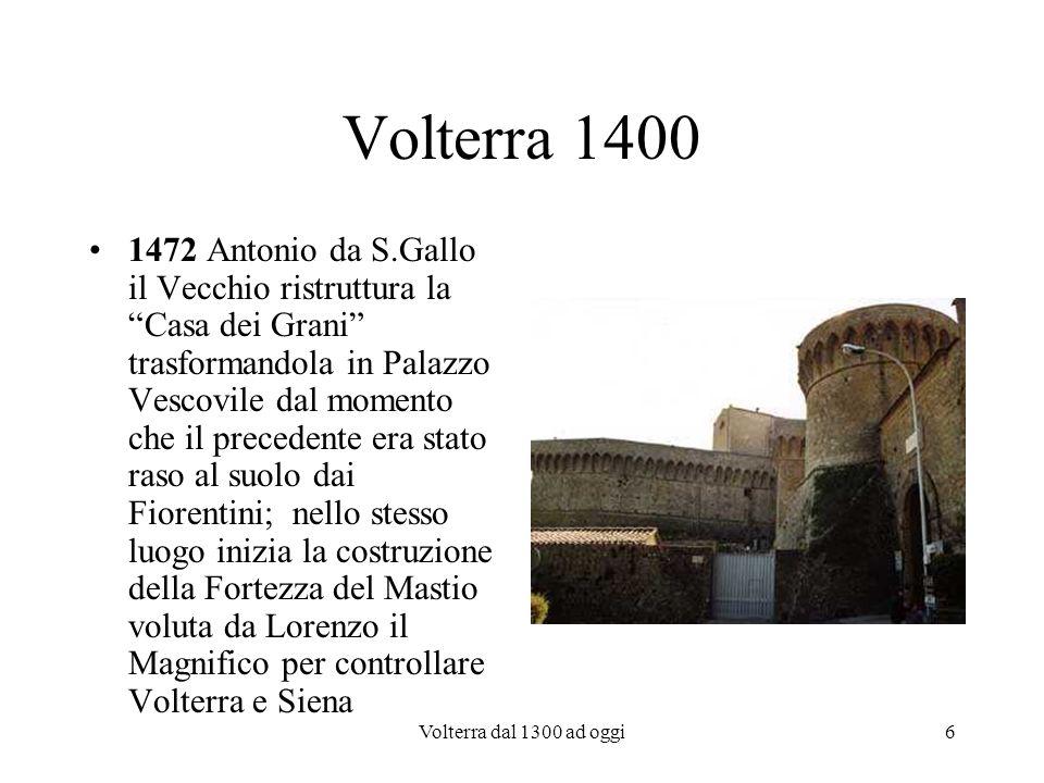 Volterra dal 1300 ad oggi7 Volterra 1500 1530: Volterra si ribella ai Fiorentini ma è conquistata di nuovo e saccheggiata da Francesco Ferrucci 1550: Volterra conta appena 2000 abitanti, diventa centro agricolo e inizia il suo declino