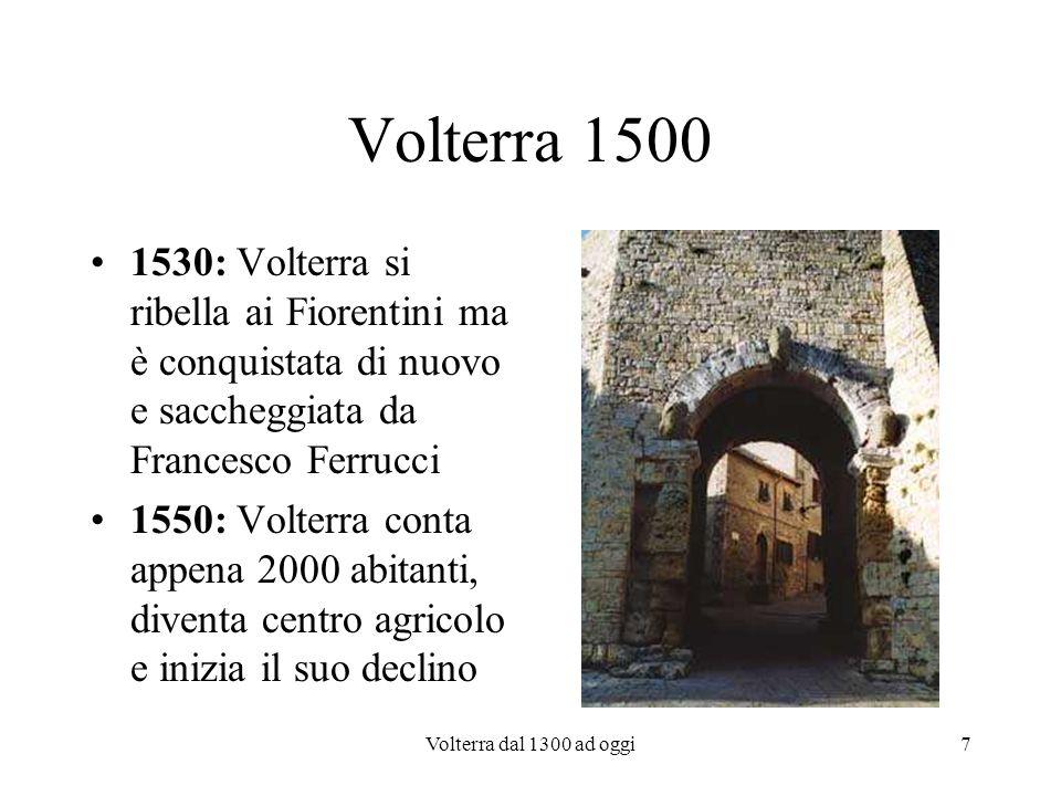 Volterra dal 1300 ad oggi7 Volterra 1500 1530: Volterra si ribella ai Fiorentini ma è conquistata di nuovo e saccheggiata da Francesco Ferrucci 1550: