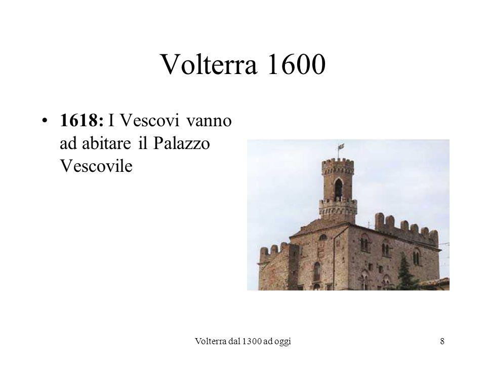 Volterra dal 1300 ad oggi9 Volterra 1700 Fine 1700: Grazie a Marcello Inghirami inizia la ripresa della città con la ripresa della lavorazione dellalabastro prima dal punto di vista artistico e poi commerciale.
