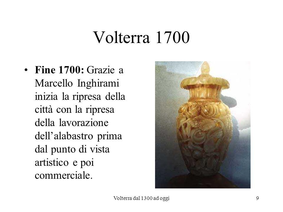 Volterra dal 1300 ad oggi9 Volterra 1700 Fine 1700: Grazie a Marcello Inghirami inizia la ripresa della città con la ripresa della lavorazione dellala