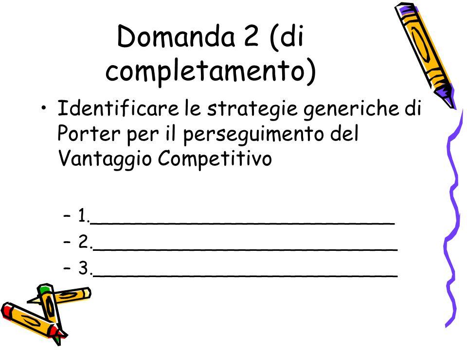 Domanda 2 (di completamento) Identificare le strategie generiche di Porter per il perseguimento del Vantaggio Competitivo –1._________________________