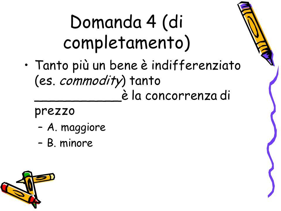 Domanda 4 (di completamento) Tanto più un bene è indifferenziato (es. commodity) tanto ___________è la concorrenza di prezzo –A. maggiore –B. minore
