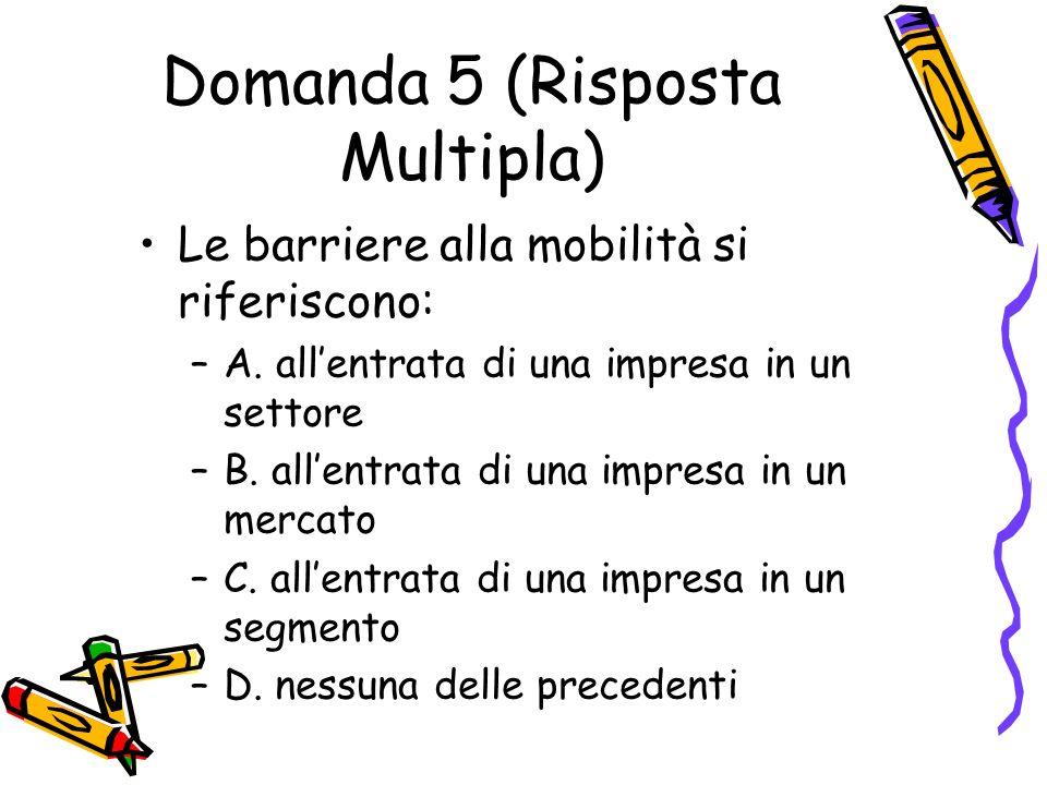 Domanda 5 (Risposta Multipla) Le barriere alla mobilità si riferiscono: –A. allentrata di una impresa in un settore –B. allentrata di una impresa in u