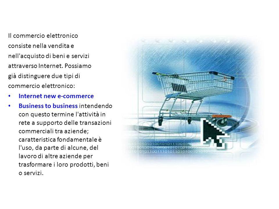 Il commercio elettronico consiste nella vendita e nell'acquisto di beni e servizi attraverso Internet. Possiamo già distinguere due tipi di commercio