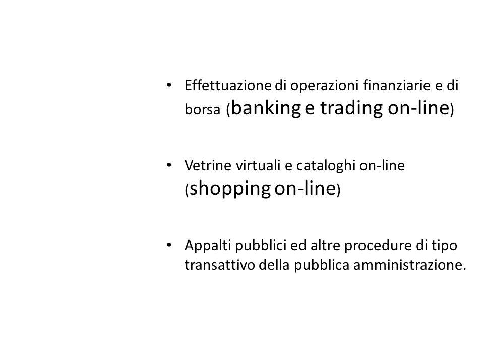 Effettuazione di operazioni finanziarie e di borsa ( banking e trading on-line ) Vetrine virtuali e cataloghi on-line ( shopping on-line ) Appalti pubblici ed altre procedure di tipo transattivo della pubblica amministrazione.