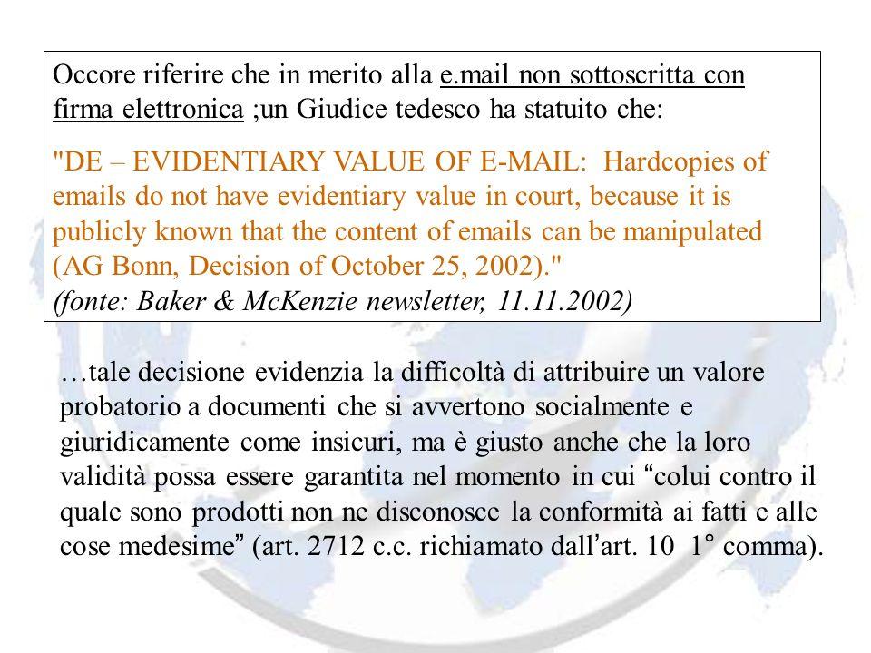 Occore riferire che in merito alla e.mail non sottoscritta con firma elettronica ;un Giudice tedesco ha statuito che: DE – EVIDENTIARY VALUE OF E-MAIL: Hardcopies of emails do not have evidentiary value in court, because it is publicly known that the content of emails can be manipulated (AG Bonn, Decision of October 25, 2002). (fonte: Baker & McKenzie newsletter, 11.11.2002) …tale decisione evidenzia la difficoltà di attribuire un valore probatorio a documenti che si avvertono socialmente e giuridicamente come insicuri, ma è giusto anche che la loro validità possa essere garantita nel momento in cui colui contro il quale sono prodotti non ne disconosce la conformità ai fatti e alle cose medesime (art.