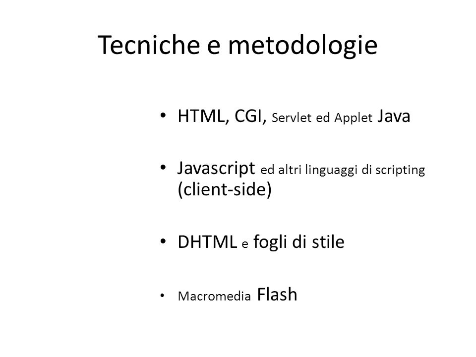 Tecniche e metodologie HTML, CGI, Servlet ed Applet Java Javascript ed altri linguaggi di scripting (client-side) DHTML e fogli di stile Macromedia Flash
