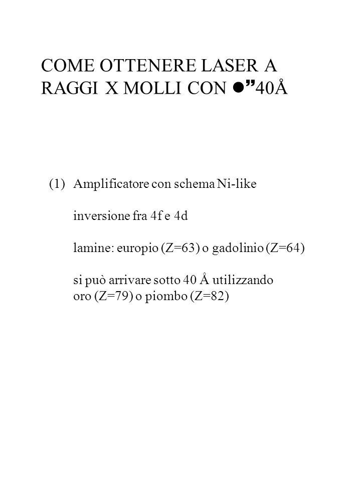 COME OTTENERE LASER A RAGGI X MOLLI CON 40Å (1)Amplificatore con schema Ni-like inversione fra 4f e 4d lamine: europio (Z=63) o gadolinio (Z=64) si pu
