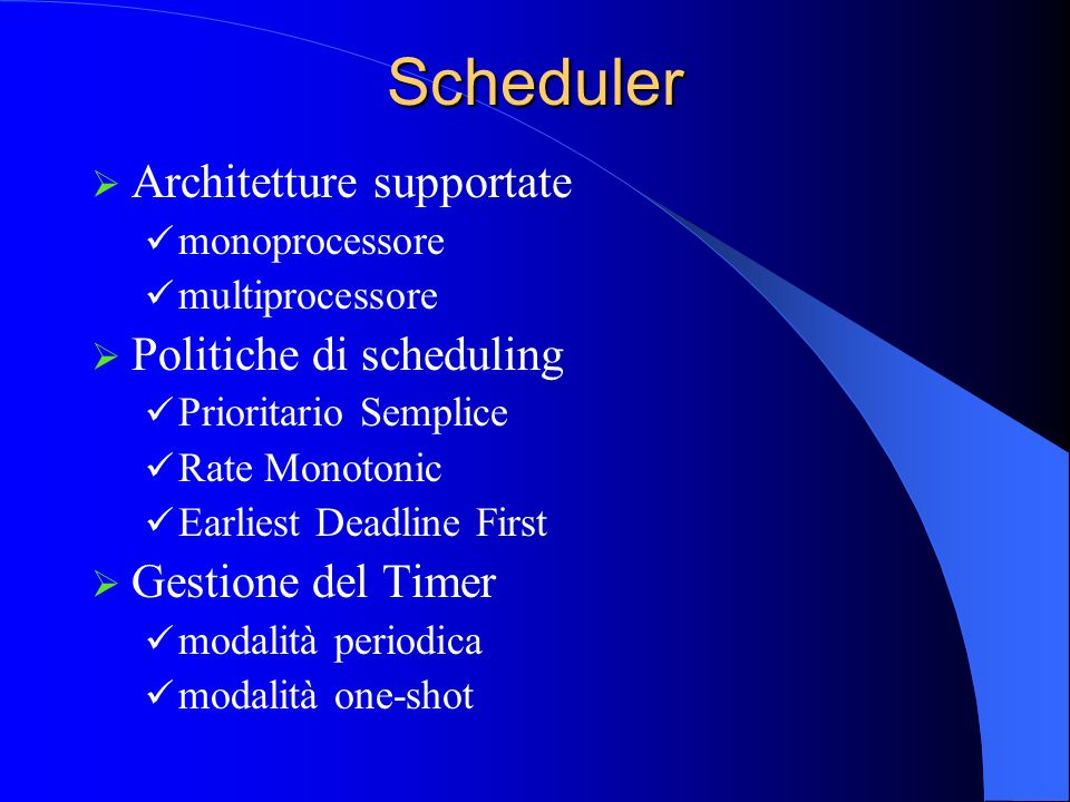 Scheduler Architetture supportate monoprocessore multiprocessore Politiche di scheduling Prioritario Semplice Rate Monotonic Earliest Deadline First G