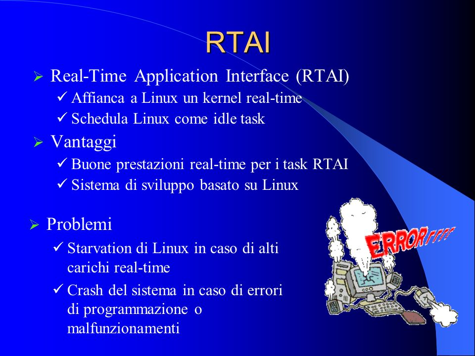 RTAI Real-Time Application Interface (RTAI) Affianca a Linux un kernel real-time Schedula Linux come idle task Vantaggi Buone prestazioni real-time pe