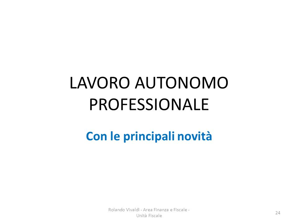 LAVORO AUTONOMO PROFESSIONALE Con le principali novità 24 Rolando Vivaldi - Area Finanza e Fiscale - Unità Fiscale
