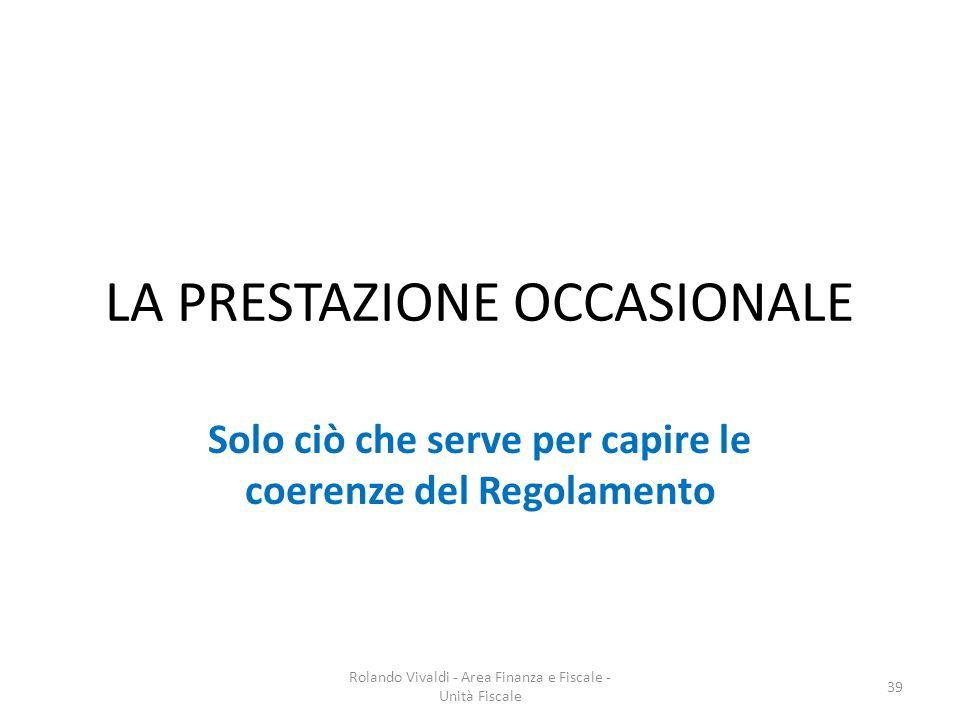 LA PRESTAZIONE OCCASIONALE Solo ciò che serve per capire le coerenze del Regolamento 39 Rolando Vivaldi - Area Finanza e Fiscale - Unità Fiscale