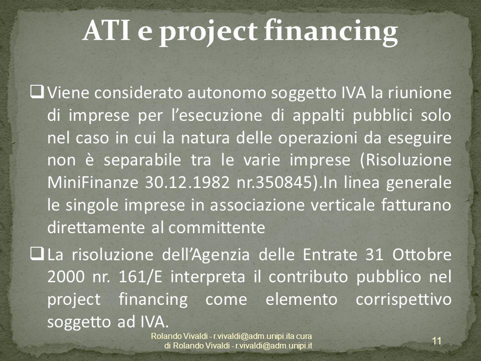 ATI e project financing Viene considerato autonomo soggetto IVA la riunione di imprese per lesecuzione di appalti pubblici solo nel caso in cui la natura delle operazioni da eseguire non è separabile tra le varie imprese (Risoluzione MiniFinanze 30.12.1982 nr.350845).In linea generale le singole imprese in associazione verticale fatturano direttamente al committente La risoluzione dellAgenzia delle Entrate 31 Ottobre 2000 nr.