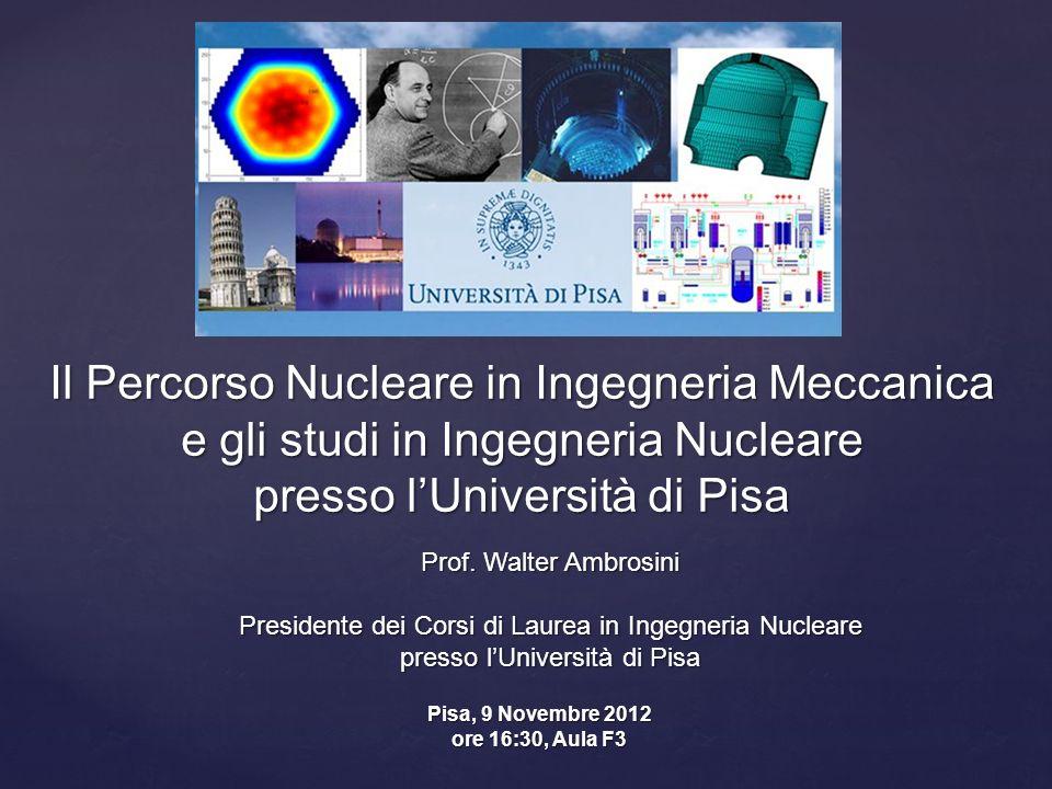 Il Percorso Nucleare in Ingegneria Meccanica e gli studi in Ingegneria Nucleare presso lUniversità di Pisa Prof. Walter Ambrosini Presidente dei Corsi