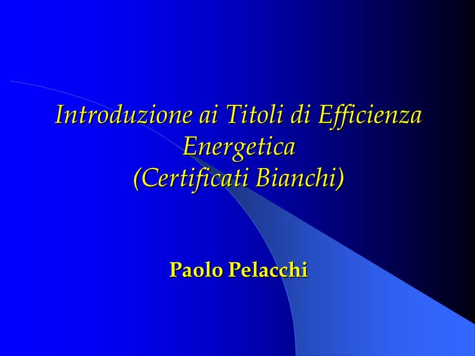 Introduzione ai Titoli di Efficienza Energetica (Certificati Bianchi) Paolo Pelacchi