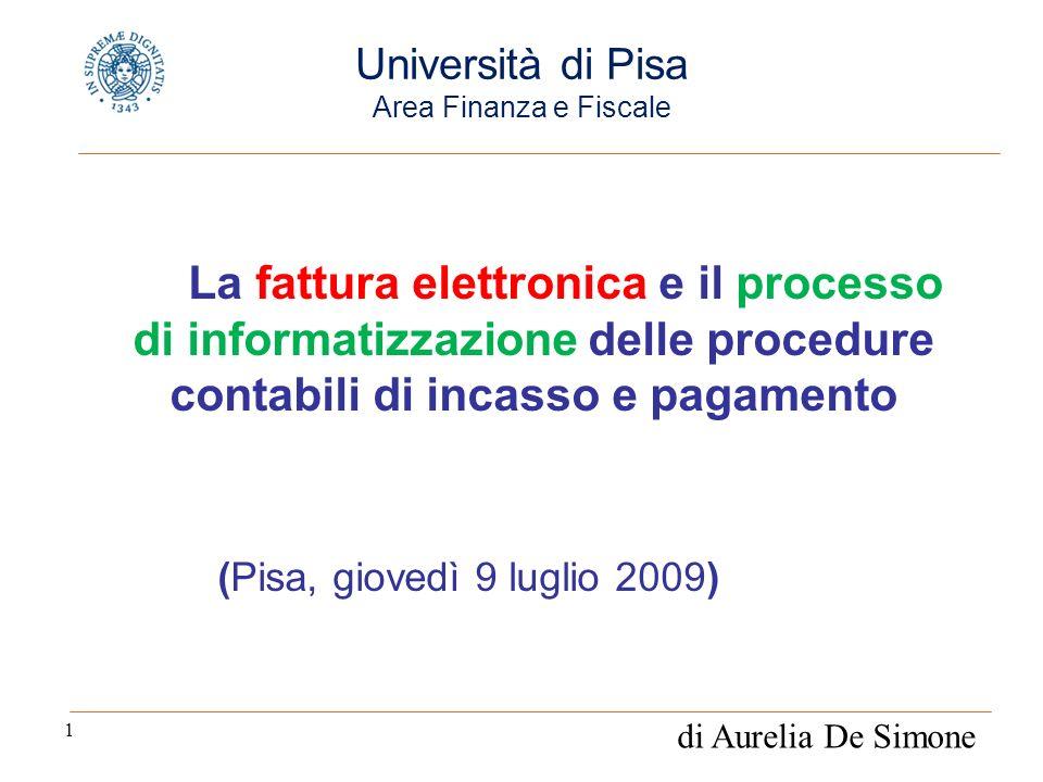 1 La fattura elettronica e il processo di informatizzazione delle procedure contabili di incasso e pagamento (Pisa, giovedì 9 luglio 2009) Università di Pisa Area Finanza e Fiscale di Aurelia De Simone