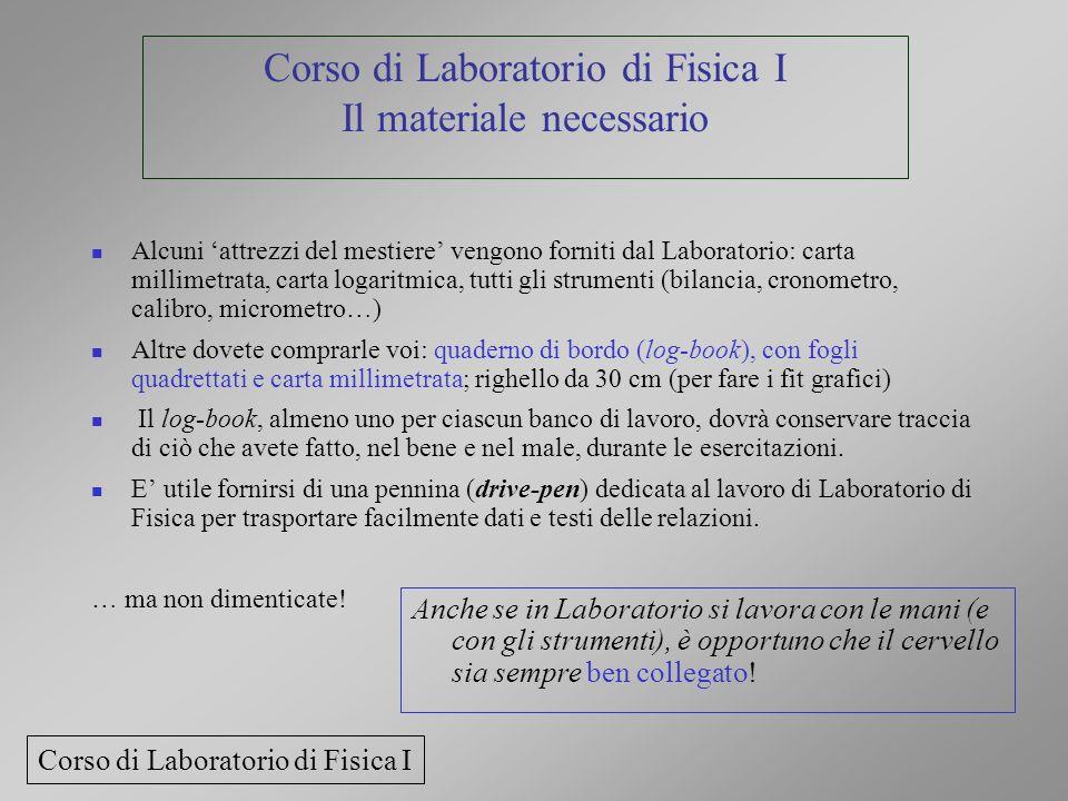 Corso di Laboratorio di Fisica I Il materiale necessario Alcuni attrezzi del mestiere vengono forniti dal Laboratorio: carta millimetrata, carta logar