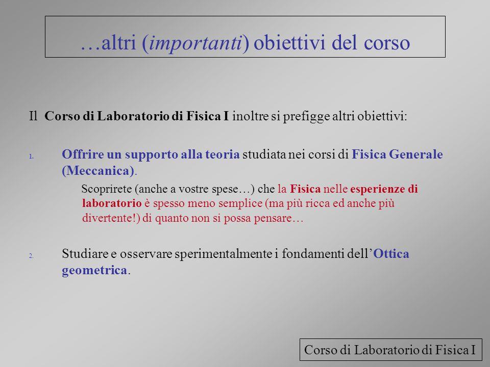 …altri (importanti) obiettivi del corso Il Corso di Laboratorio di Fisica I inoltre si prefigge altri obiettivi: 1. Offrire un supporto alla teoria st