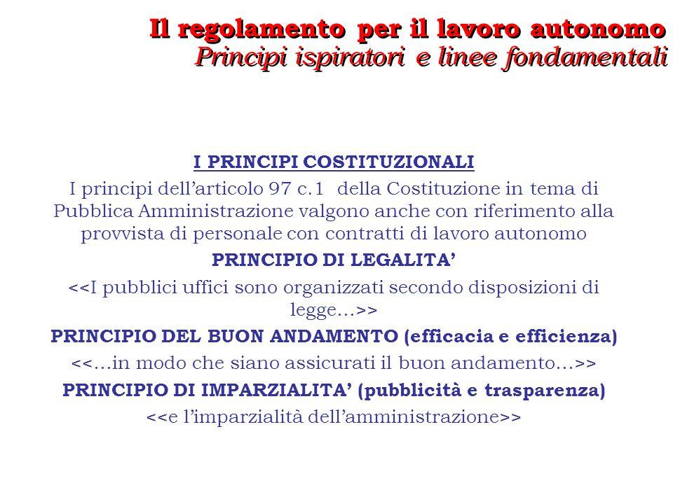 I PRINCIPI COSTITUZIONALI I principi dellarticolo 97 c.1 della Costituzione in tema di Pubblica Amministrazione valgono anche con riferimento alla provvista di personale con contratti di lavoro autonomo PRINCIPIO DI LEGALITA > PRINCIPIO DEL BUON ANDAMENTO (efficacia e efficienza) > PRINCIPIO DI IMPARZIALITA (pubblicità e trasparenza) > Il regolamento per il lavoro autonomo Principi ispiratori e linee fondamentali Il regolamento per il lavoro autonomo Principi ispiratori e linee fondamentali