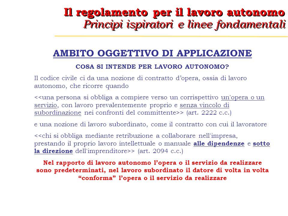 Il regolamento per il lavoro autonomo Principi ispiratori e linee fondamentali Il regolamento per il lavoro autonomo Principi ispiratori e linee fondamentali AMBITO OGGETTIVO DI APPLICAZIONE COSA SI INTENDE PER LAVORO AUTONOMO.